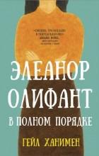 Гейл Ханимен «Элеанор Олифант в полном порядке»